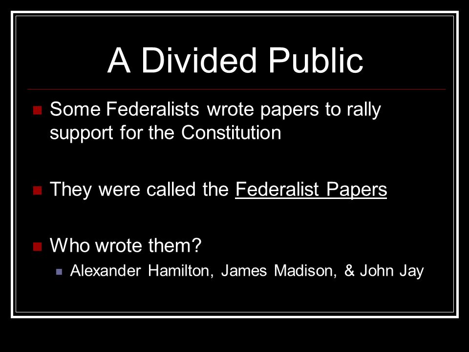 A Divided Public Some Federalists wrote papers to rally support for the Constitution They were called the Federalist Papers Who wrote them.