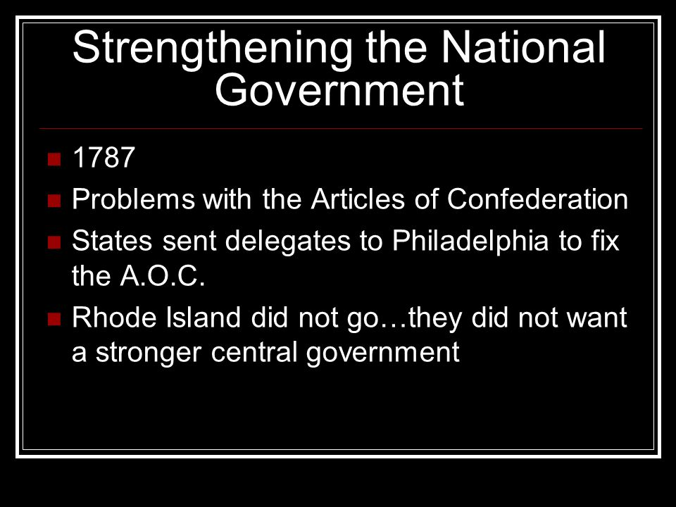 Strengthening the National Government 1787 Problems with the Articles of Confederation States sent delegates to Philadelphia to fix the A.O.C.