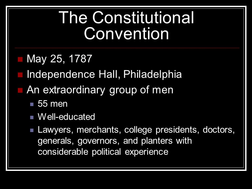 The Constitutional Convention May 25, 1787 Independence Hall, Philadelphia An extraordinary group of men 55 men Well-educated Lawyers, merchants, college presidents, doctors, generals, governors, and planters with considerable political experience