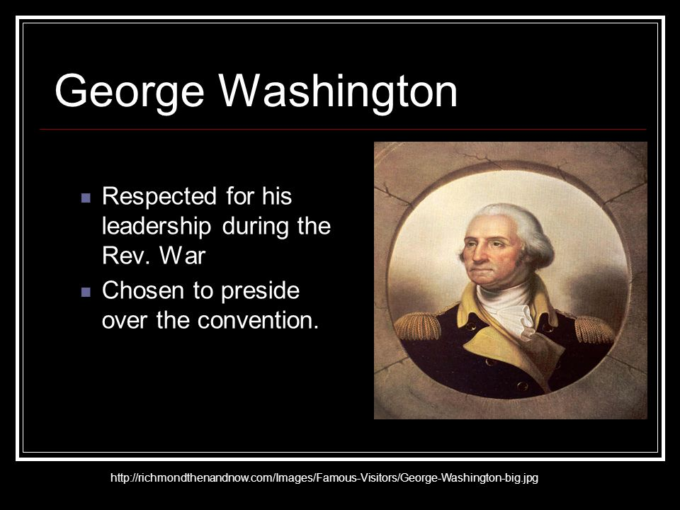 George Washington Respected for his leadership during the Rev.