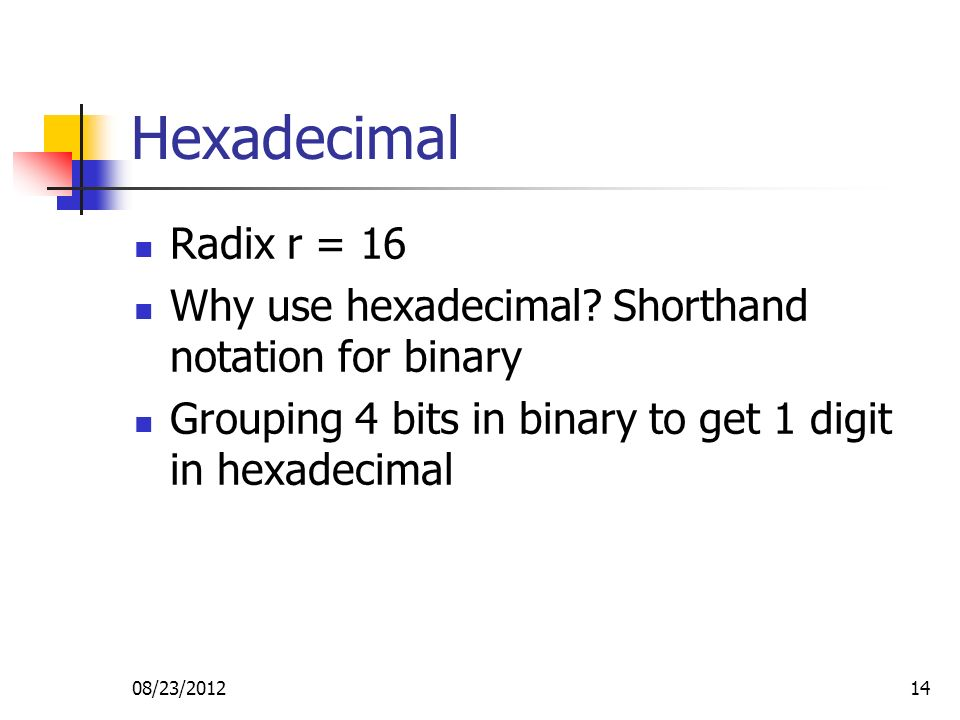 08/23/201214 Hexadecimal Radix r = 16 Why use hexadecimal.