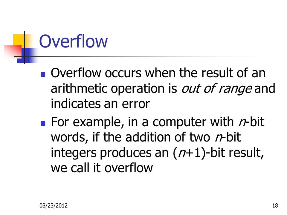 08/23/201218 Overflow Overflow occurs when the result of an arithmetic operation is out of range and indicates an error For example, in a computer with n-bit words, if the addition of two n-bit integers produces an (n+1)-bit result, we call it overflow