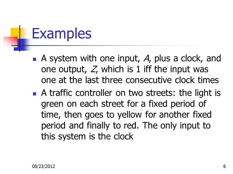 08/23/20126 Examples A system with one input, A, plus a clock, and one output, Z, which is 1 iff the input was one at the last three consecutive clock times A traffic controller on two streets: the light is green on each street for a fixed period of time, then goes to yellow for another fixed period and finally to red.