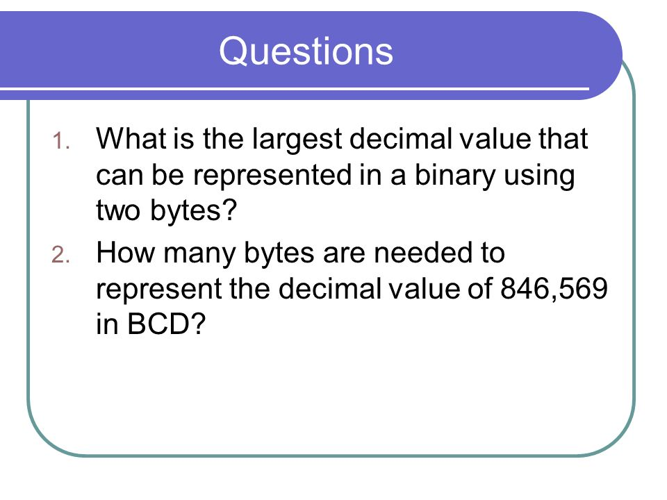 Questions 1. What is the largest decimal value that can be represented in a binary using two bytes? 2. How many bytes are needed to represent the deci