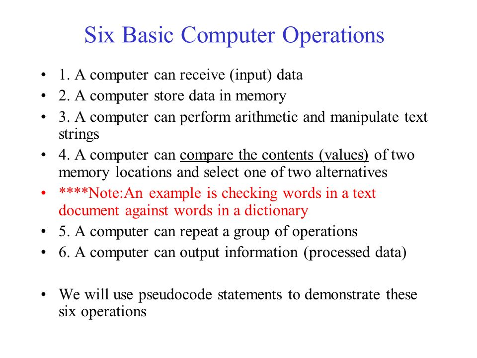 basic computer operations There are six basic computer operations 1 a computer can receive information 2 a computer can put out information 3 a computer can perform arithmetic 4 a computer can assign a value to a variable or memory location 5.