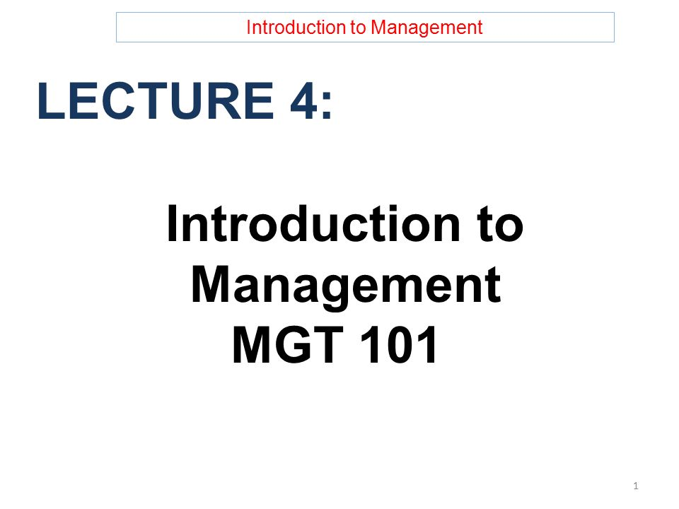 Introduction to Management LECTURE 4: Introduction to Management MGT 101 1