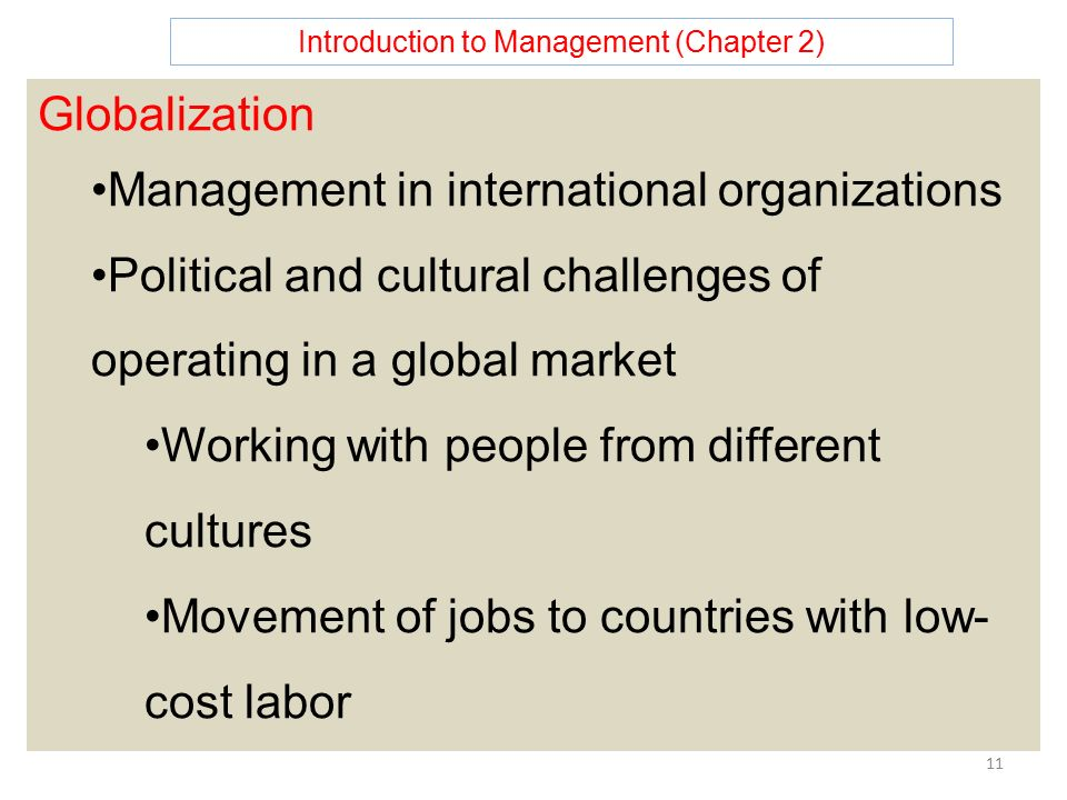 Introduction to Management (Chapter 2) 11 Globalization Management in international organizations Political and cultural challenges of operating in a global market Working with people from different cultures Movement of jobs to countries with low- cost labor