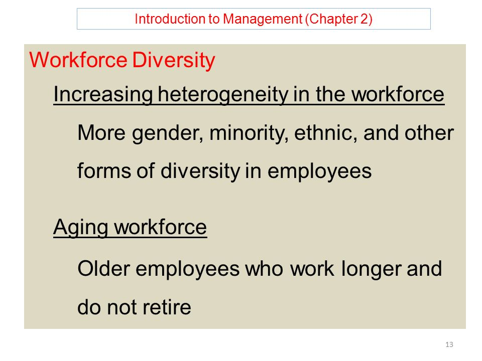 Introduction to Management (Chapter 2) 13 Workforce Diversity Increasing heterogeneity in the workforce More gender, minority, ethnic, and other forms of diversity in employees Aging workforce Older employees who work longer and do not retire