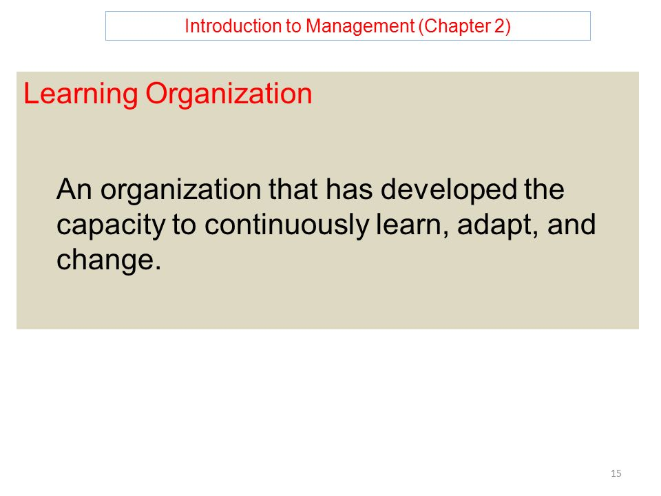 Introduction to Management (Chapter 2) 15 Learning Organization An organization that has developed the capacity to continuously learn, adapt, and change.