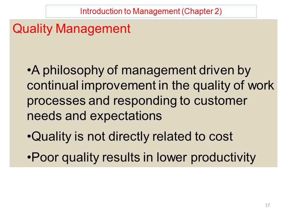 Introduction to Management (Chapter 2) 17 Quality Management A philosophy of management driven by continual improvement in the quality of work processes and responding to customer needs and expectations Quality is not directly related to cost Poor quality results in lower productivity