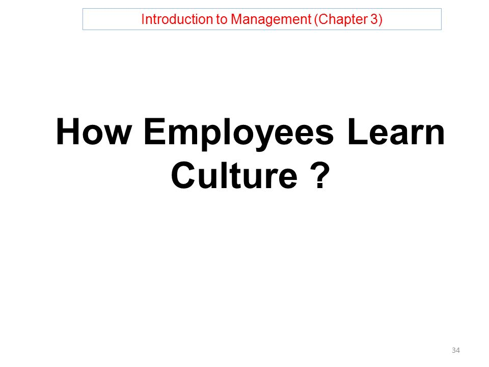 Introduction to Management (Chapter 3) How Employees Learn Culture 34