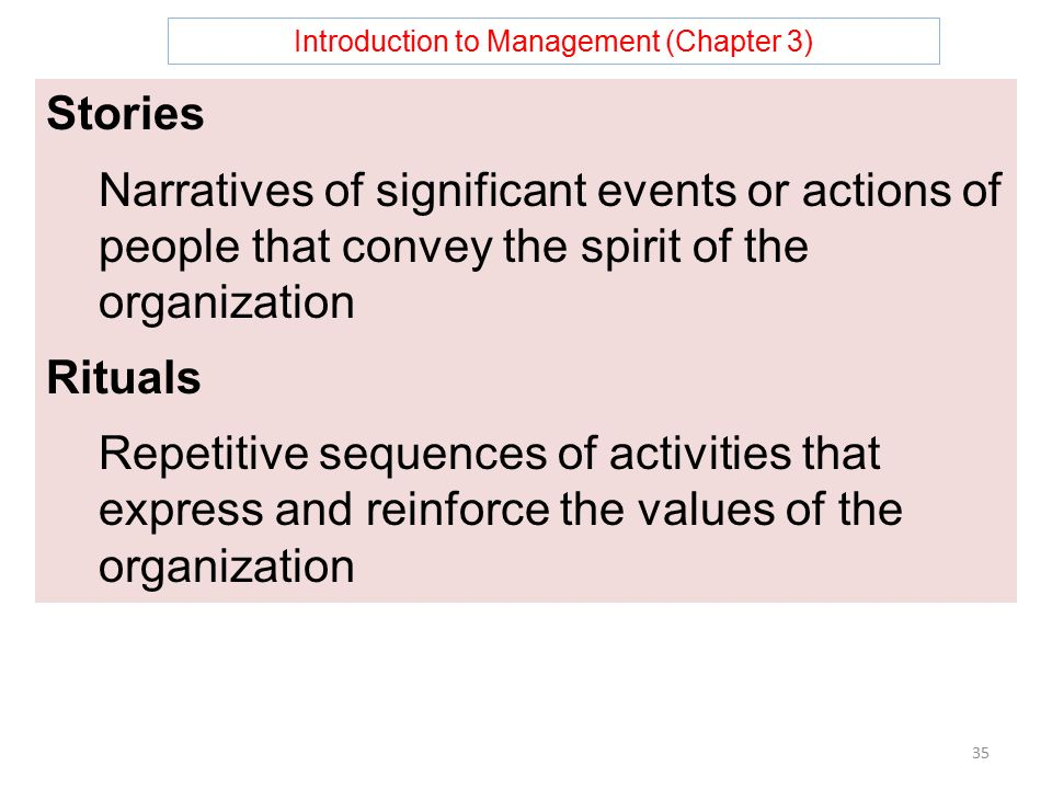 Introduction to Management (Chapter 3) 35 Stories Narratives of significant events or actions of people that convey the spirit of the organization Rituals Repetitive sequences of activities that express and reinforce the values of the organization