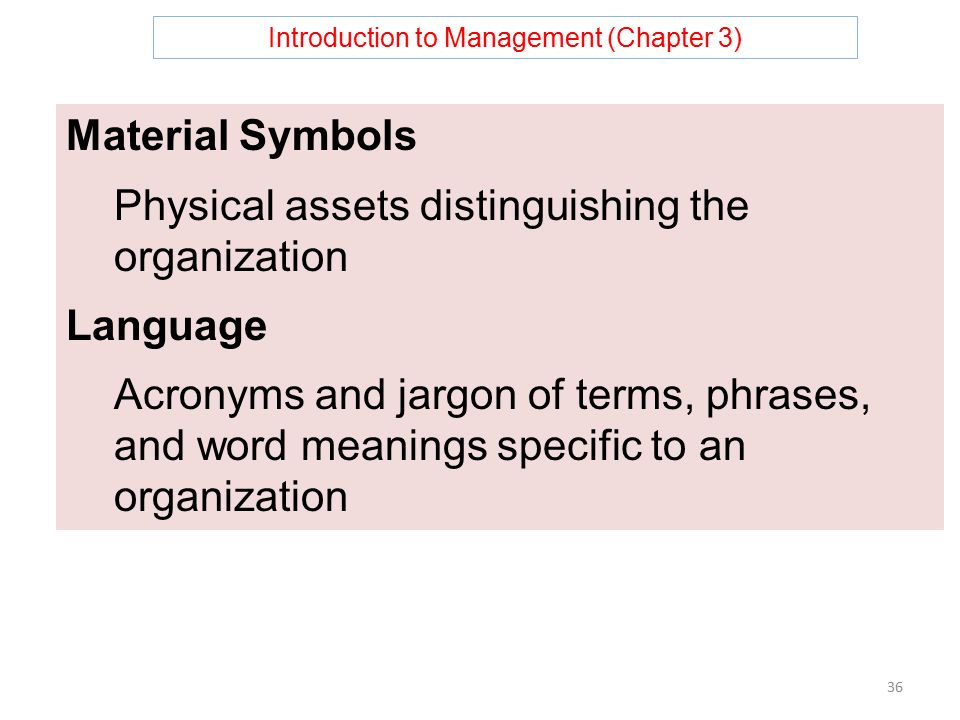 Introduction to Management (Chapter 3) 36 Material Symbols Physical assets distinguishing the organization Language Acronyms and jargon of terms, phrases, and word meanings specific to an organization