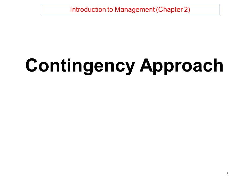 Introduction to Management (Chapter 2) Contingency Approach 5