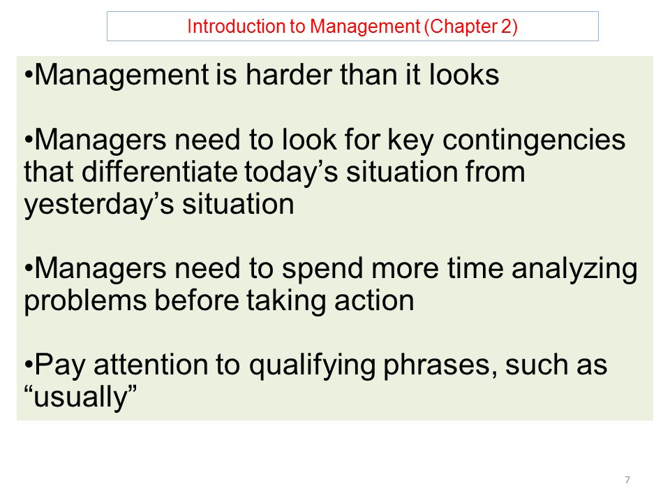 Introduction to Management (Chapter 2) 7 Management is harder than it looks Managers need to look for key contingencies that differentiate today's situation from yesterday's situation Managers need to spend more time analyzing problems before taking action Pay attention to qualifying phrases, such as usually
