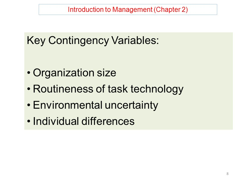 Introduction to Management (Chapter 2) 8 Key Contingency Variables: Organization size Routineness of task technology Environmental uncertainty Individual differences