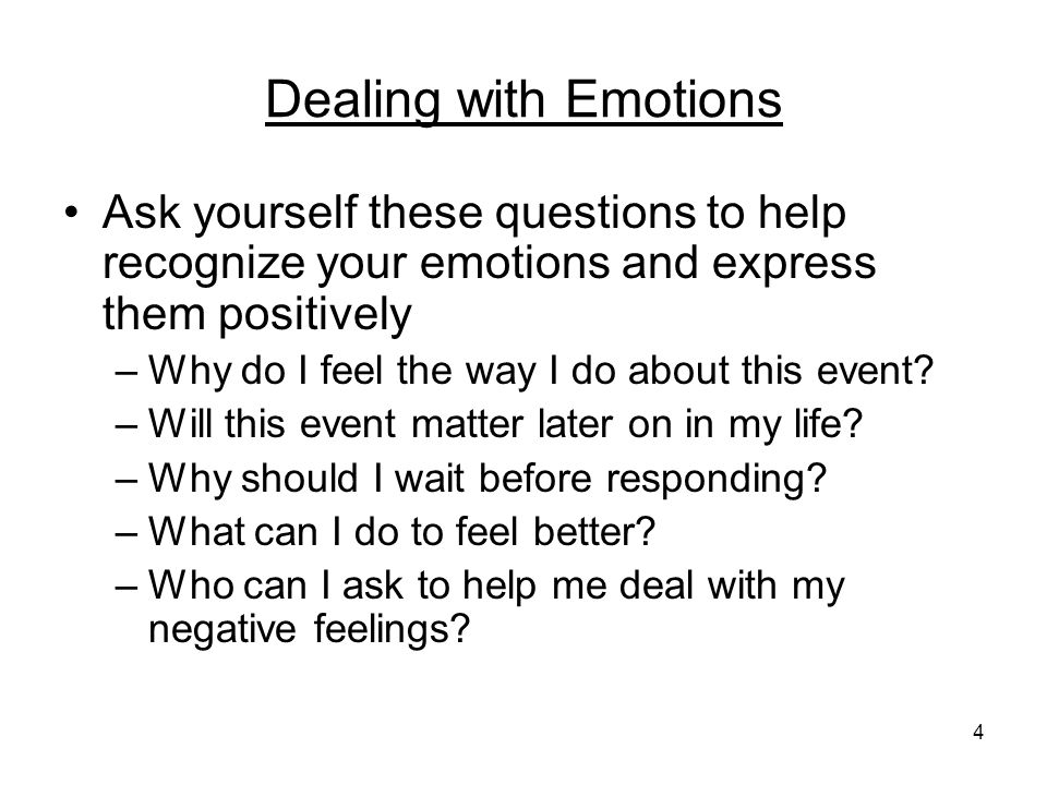 4 Dealing with Emotions Ask yourself these questions to help recognize your emotions and express them positively –Why do I feel the way I do about this event.
