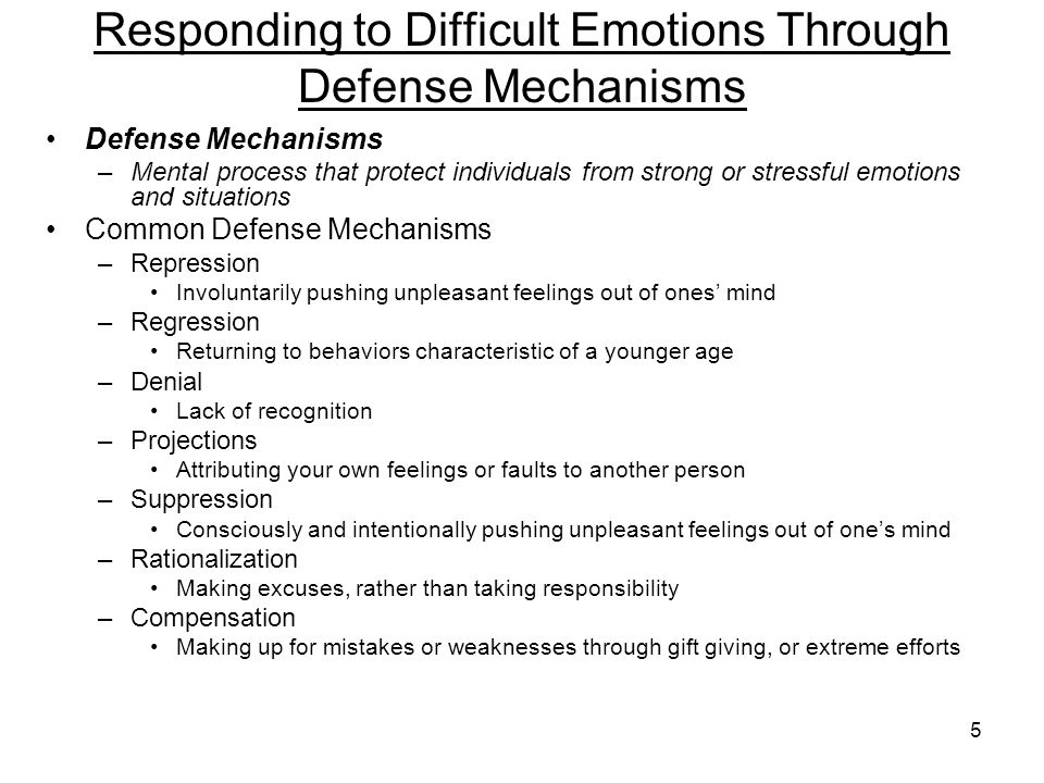 5 Responding to Difficult Emotions Through Defense Mechanisms Defense Mechanisms –Mental process that protect individuals from strong or stressful emotions and situations Common Defense Mechanisms –Repression Involuntarily pushing unpleasant feelings out of ones' mind –Regression Returning to behaviors characteristic of a younger age –Denial Lack of recognition –Projections Attributing your own feelings or faults to another person –Suppression Consciously and intentionally pushing unpleasant feelings out of one's mind –Rationalization Making excuses, rather than taking responsibility –Compensation Making up for mistakes or weaknesses through gift giving, or extreme efforts