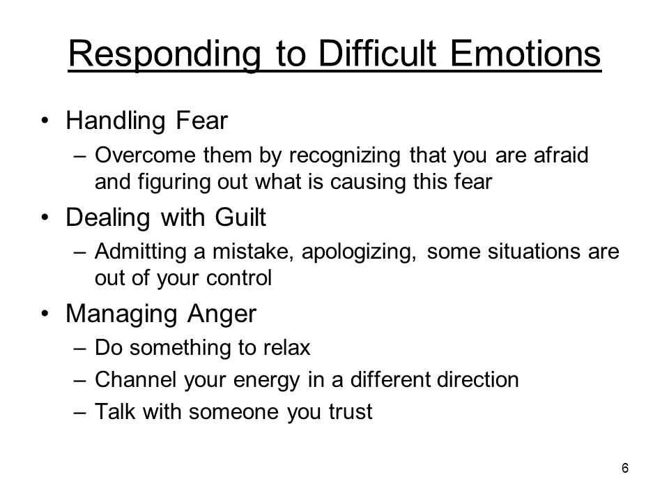 6 Responding to Difficult Emotions Handling Fear –Overcome them by recognizing that you are afraid and figuring out what is causing this fear Dealing with Guilt –Admitting a mistake, apologizing, some situations are out of your control Managing Anger –Do something to relax –Channel your energy in a different direction –Talk with someone you trust