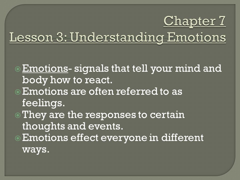  Emotions- signals that tell your mind and body how to react.