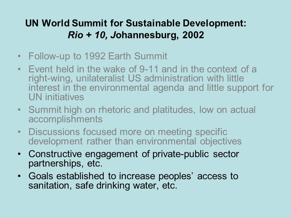 UN World Summit for Sustainable Development: Rio + 10, Johannesburg, 2002 Follow-up to 1992 Earth Summit Event held in the wake of 9-11 and in the context of a right-wing, unilateralist US administration with little interest in the environmental agenda and little support for UN initiatives Summit high on rhetoric and platitudes, low on actual accomplishments Discussions focused more on meeting specific development rather than environmental objectives Constructive engagement of private-public sector partnerships, etc.