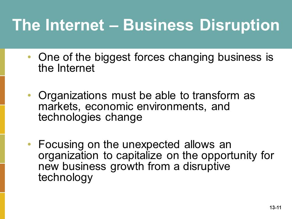 13-11 The Internet – Business Disruption One of the biggest forces changing business is the Internet Organizations must be able to transform as markets, economic environments, and technologies change Focusing on the unexpected allows an organization to capitalize on the opportunity for new business growth from a disruptive technology