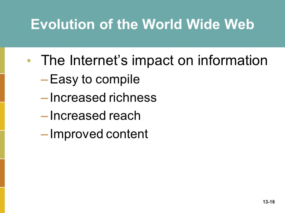 13-16 Evolution of the World Wide Web The Internet's impact on information –Easy to compile –Increased richness –Increased reach –Improved content