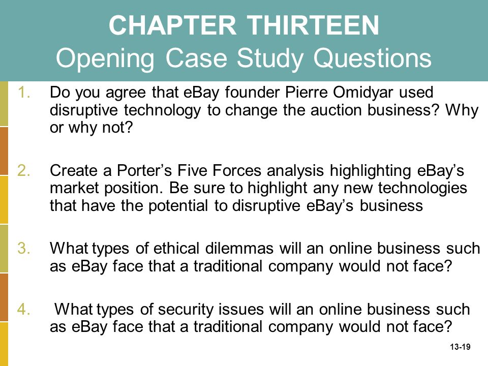 13-19 CHAPTER THIRTEEN Opening Case Study Questions 1.Do you agree that eBay founder Pierre Omidyar used disruptive technology to change the auction business.