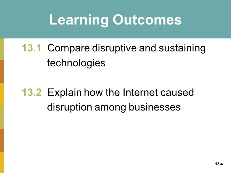 13-4 Learning Outcomes 13.1 Compare disruptive and sustaining technologies 13.2 Explain how the Internet caused disruption among businesses