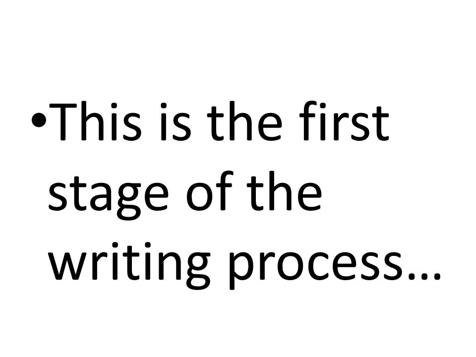 This is the first stage of the writing process…