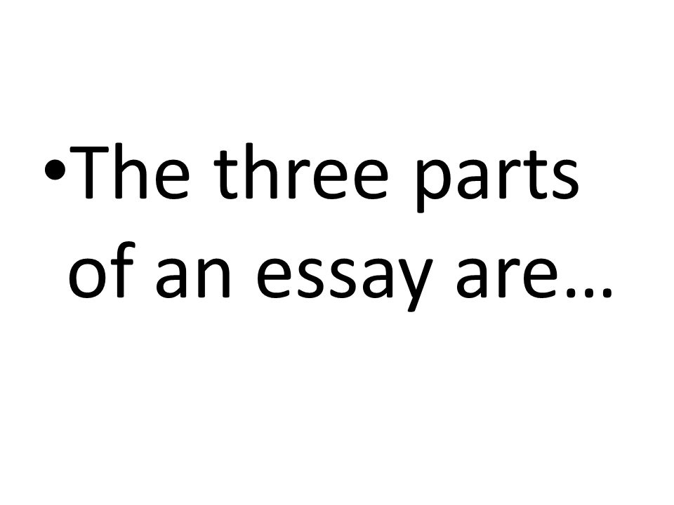 The three parts of an essay are…