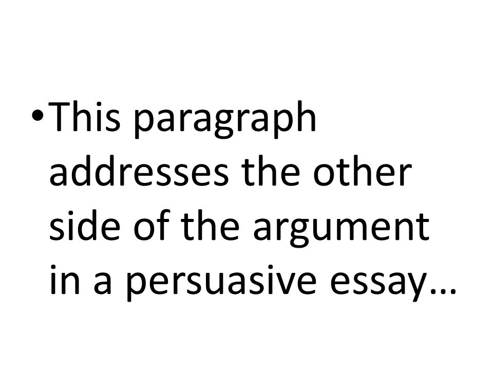 This paragraph addresses the other side of the argument in a persuasive essay…