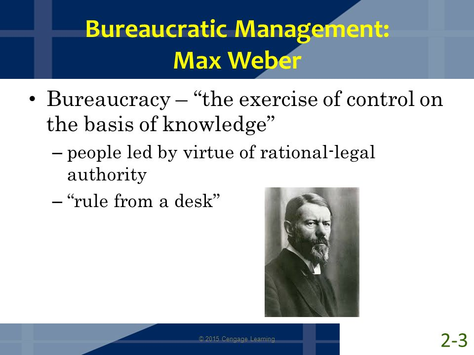 "Bureaucratic Management: Max Weber Bureaucracy – ""the exercise of control on the basis of knowledge"" – people led by virtue of rational-legal authorit"