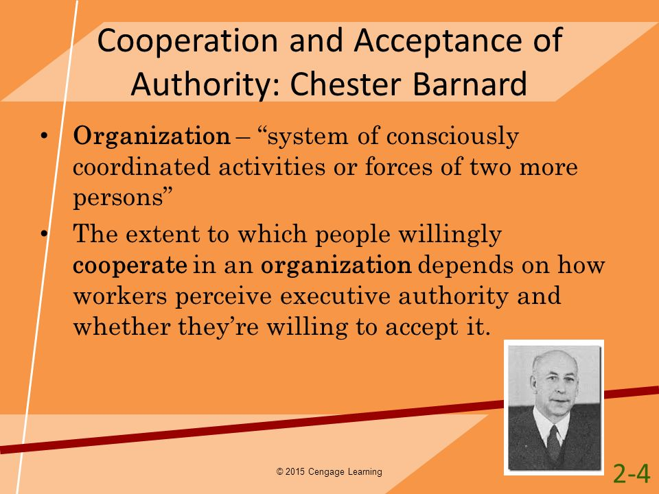 "Cooperation and Acceptance of Authority: Chester Barnard Organization – ""system of consciously coordinated activities or forces of two more persons"" T"