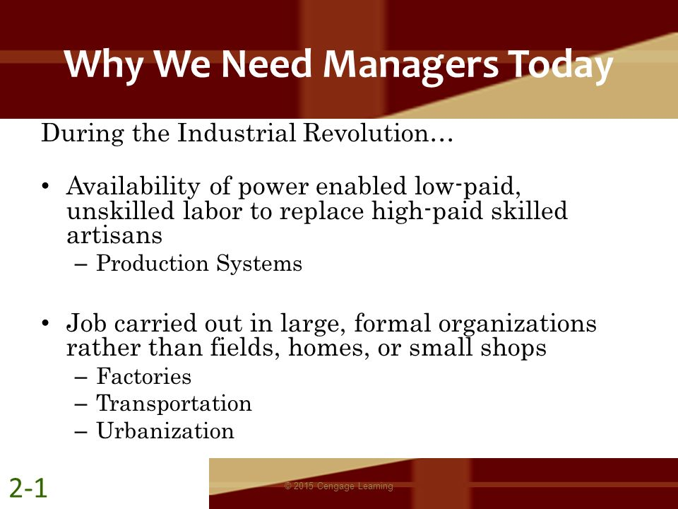 Why We Need Managers Today During the Industrial Revolution… Availability of power enabled low-paid, unskilled labor to replace high-paid skilled arti