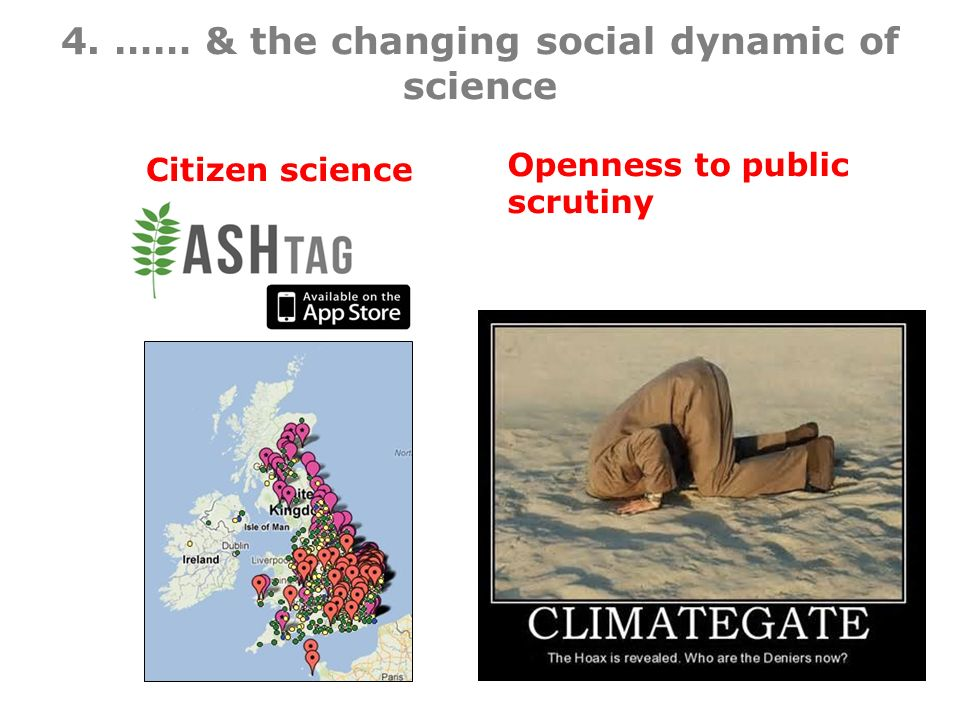 4. …… & the changing social dynamic of science Citizen science Openness to public scrutiny