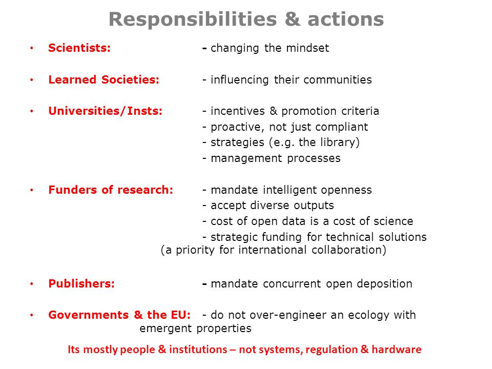 Responsibilities & actions Scientists: - changing the mindset Learned Societies: - influencing their communities Universities/Insts:- incentives & promotion criteria - proactive, not just compliant - strategies (e.g.