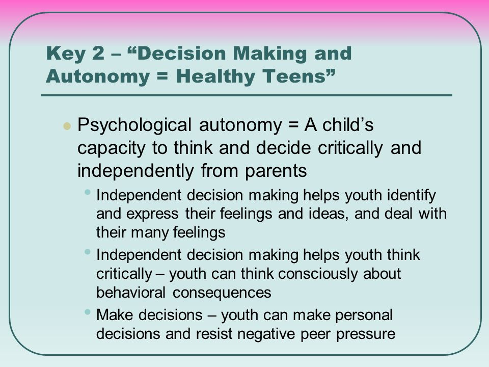 "Key 2 – ""Decision Making and Autonomy = Healthy Teens"" Psychological autonomy = A child's capacity to think and decide critically and independently fr"