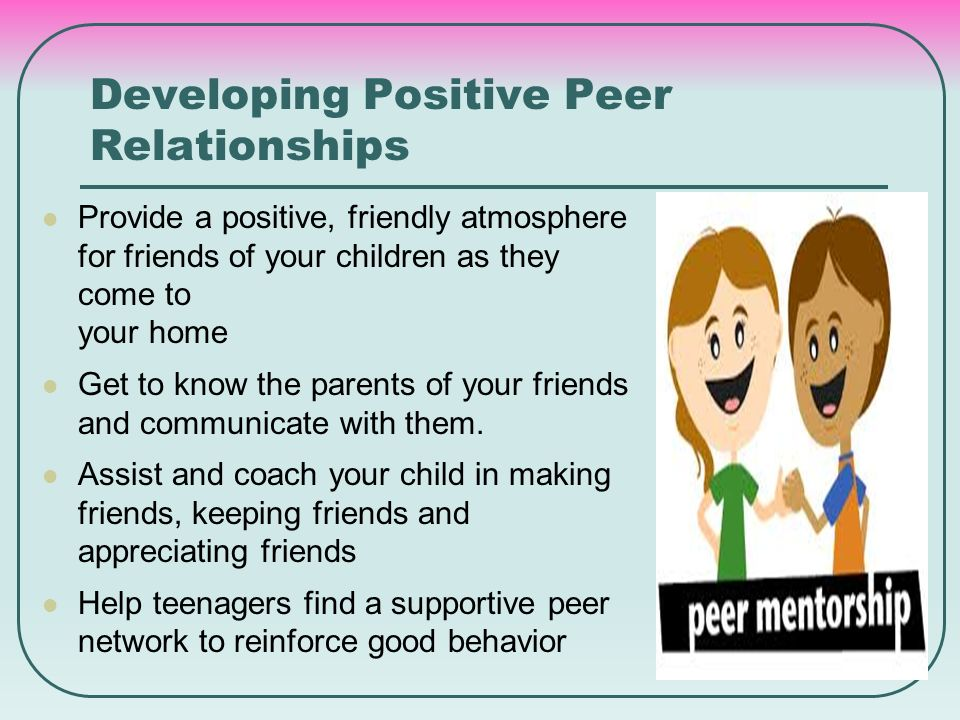 Developing Positive Peer Relationships Provide a positive, friendly atmosphere for friends of your children as they come to your home Get to know the