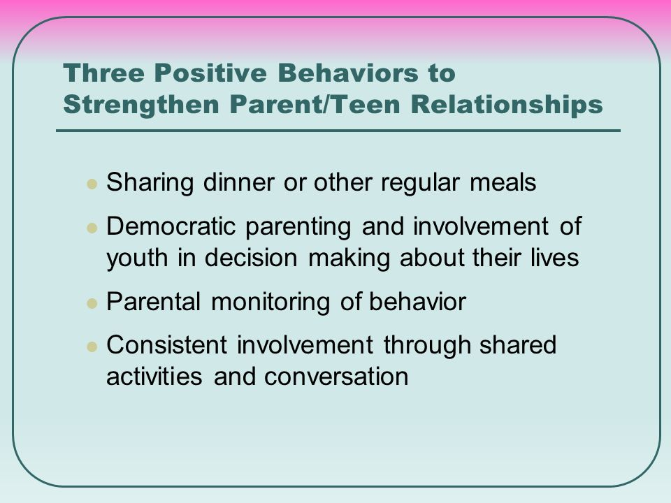 Three Positive Behaviors to Strengthen Parent/Teen Relationships Sharing dinner or other regular meals Democratic parenting and involvement of youth i