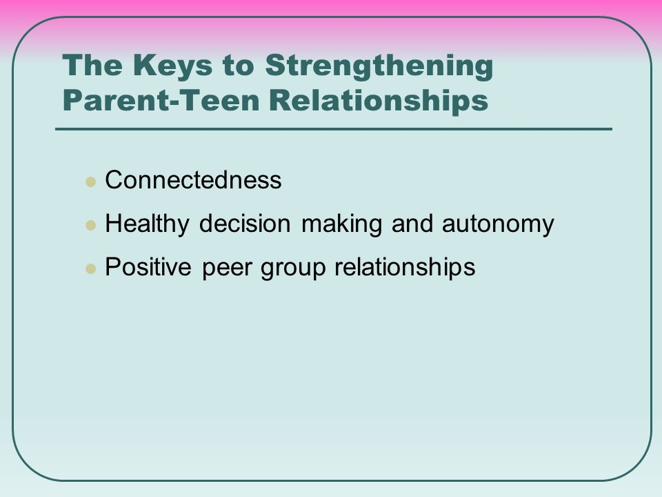 The Keys to Strengthening Parent-Teen Relationships Connectedness Healthy decision making and autonomy Positive peer group relationships