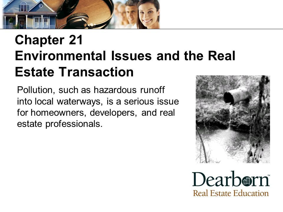 Chapter 21 Environmental Issues and the Real Estate Transaction Pollution, such as hazardous runoff into local waterways, is a serious issue for homeowners, developers, and real estate professionals.