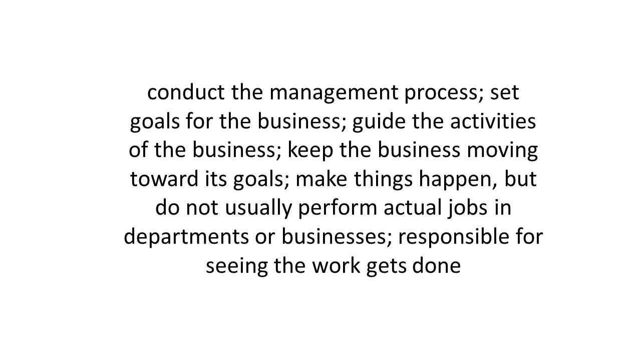 conduct the management process; set goals for the business; guide the activities of the business; keep the business moving toward its goals; make things happen, but do not usually perform actual jobs in departments or businesses; responsible for seeing the work gets done