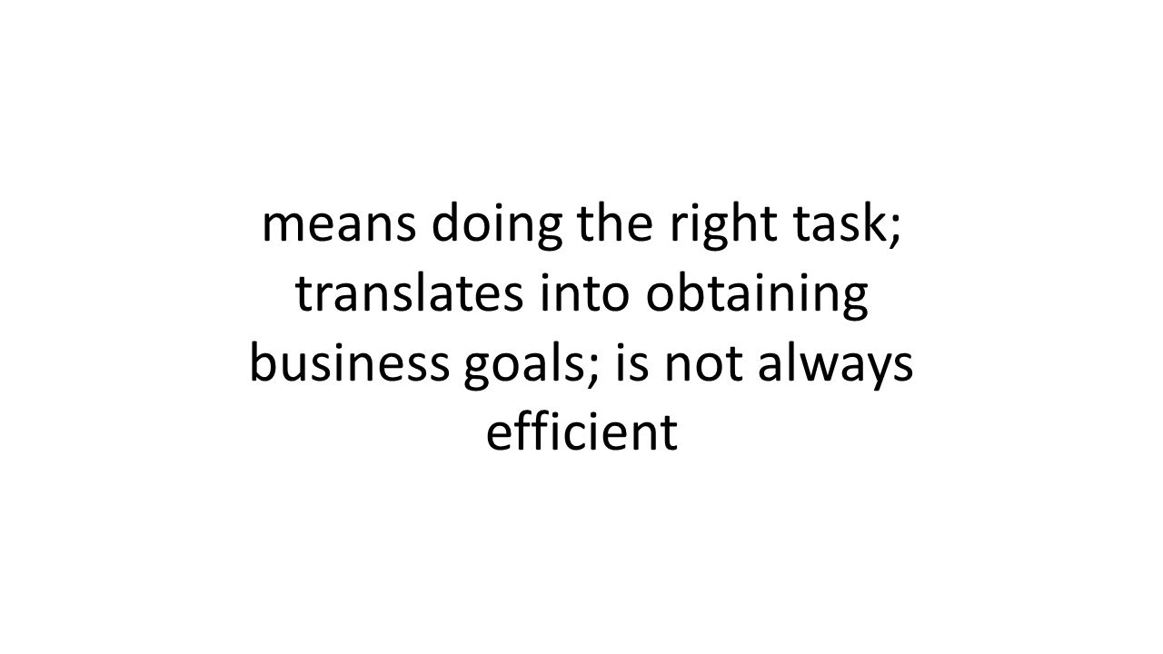 means doing the right task; translates into obtaining business goals; is not always efficient