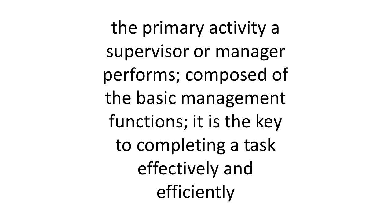 the primary activity a supervisor or manager performs; composed of the basic management functions; it is the key to completing a task effectively and efficiently