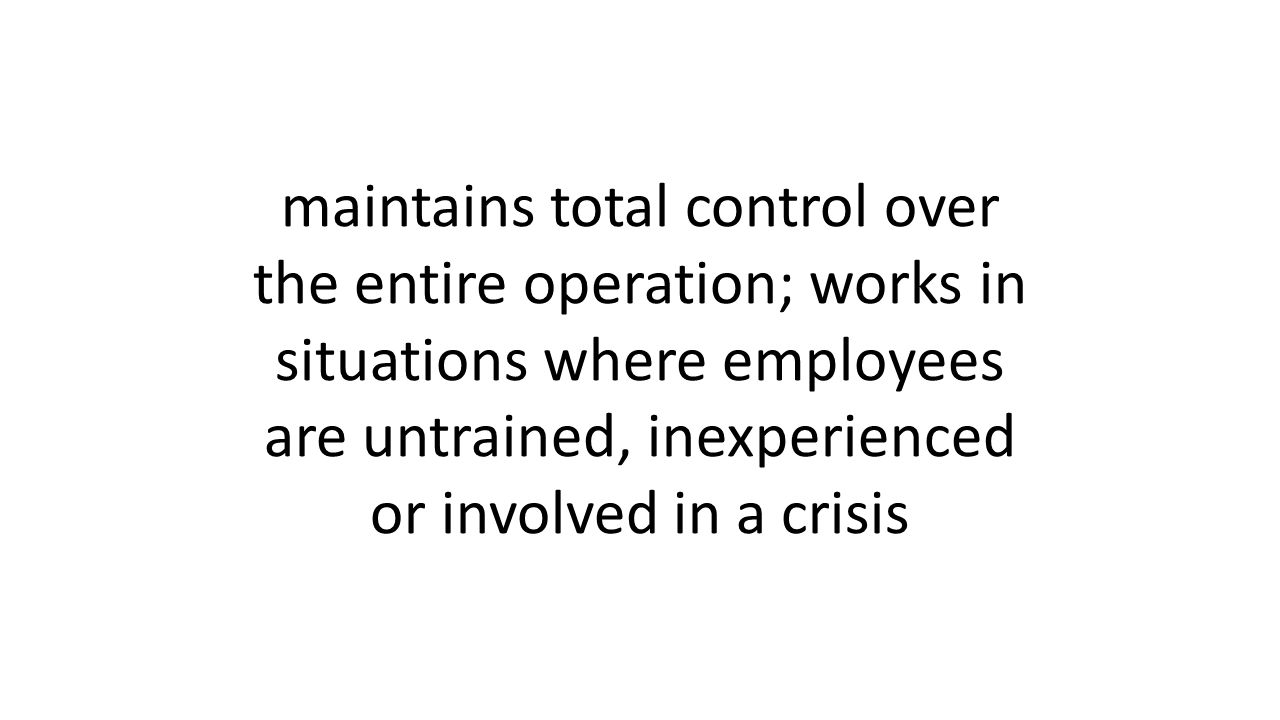 maintains total control over the entire operation; works in situations where employees are untrained, inexperienced or involved in a crisis