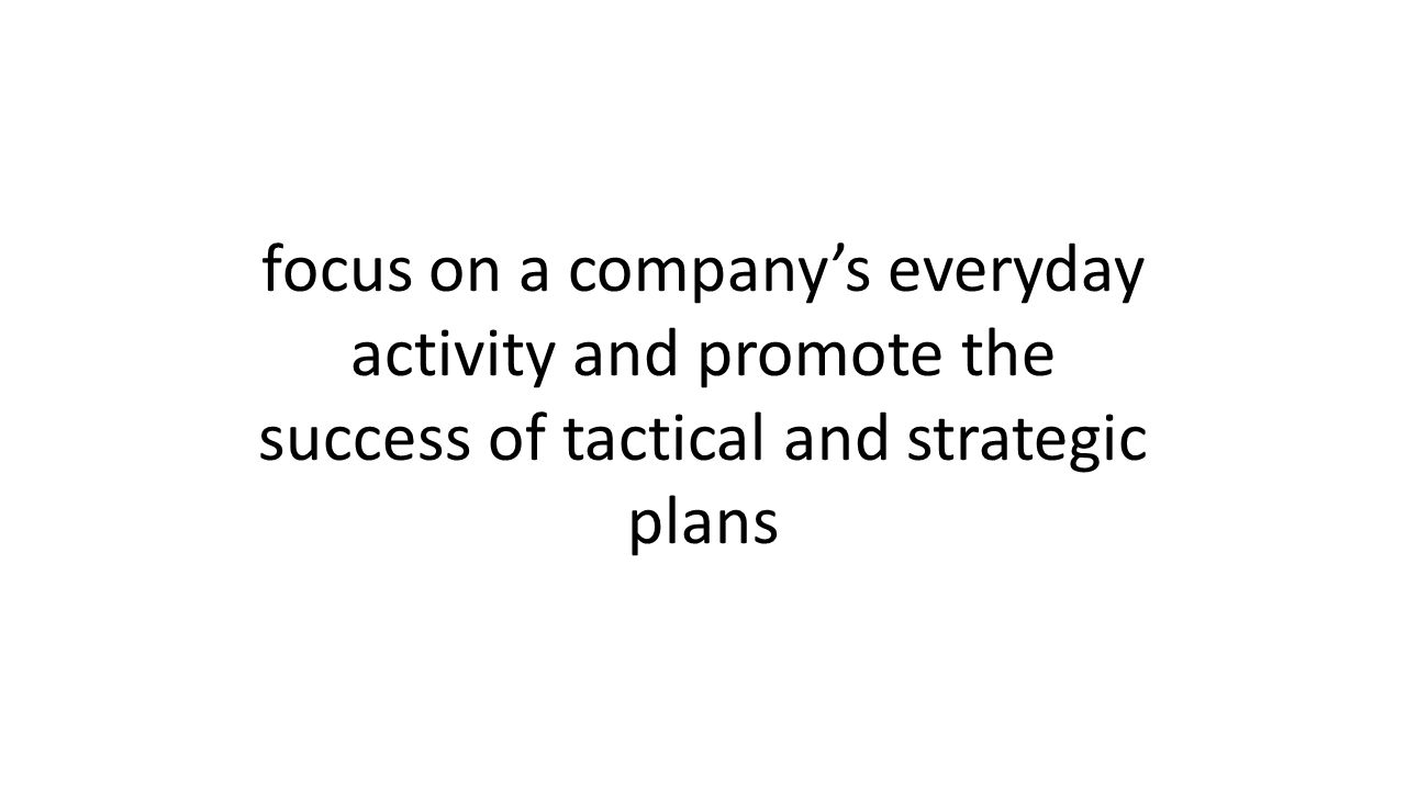 focus on a company's everyday activity and promote the success of tactical and strategic plans