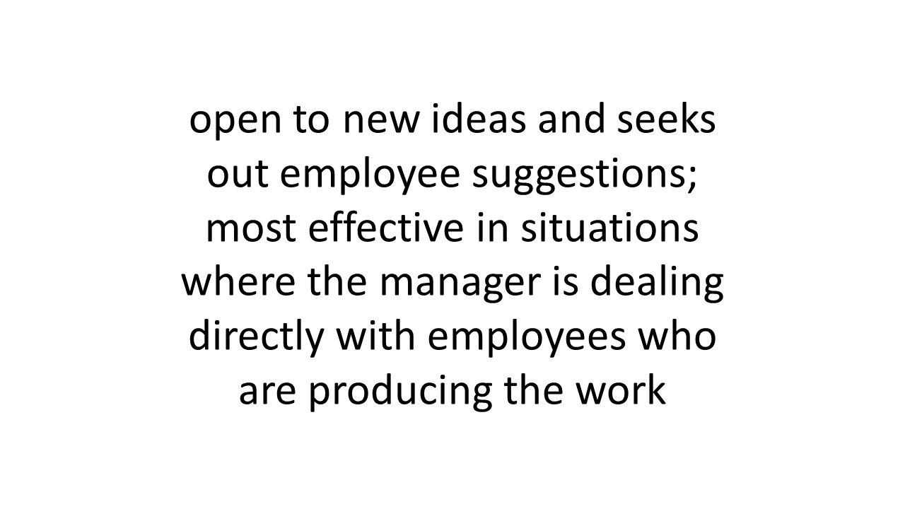 open to new ideas and seeks out employee suggestions; most effective in situations where the manager is dealing directly with employees who are producing the work