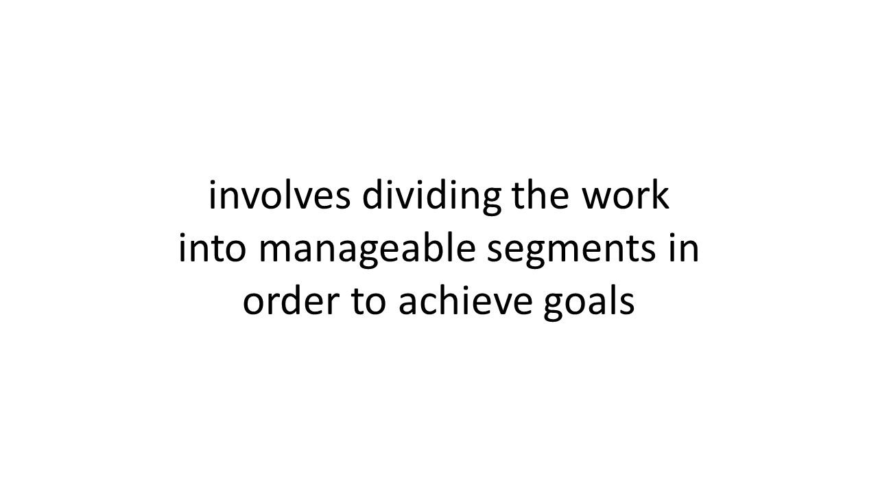 involves dividing the work into manageable segments in order to achieve goals