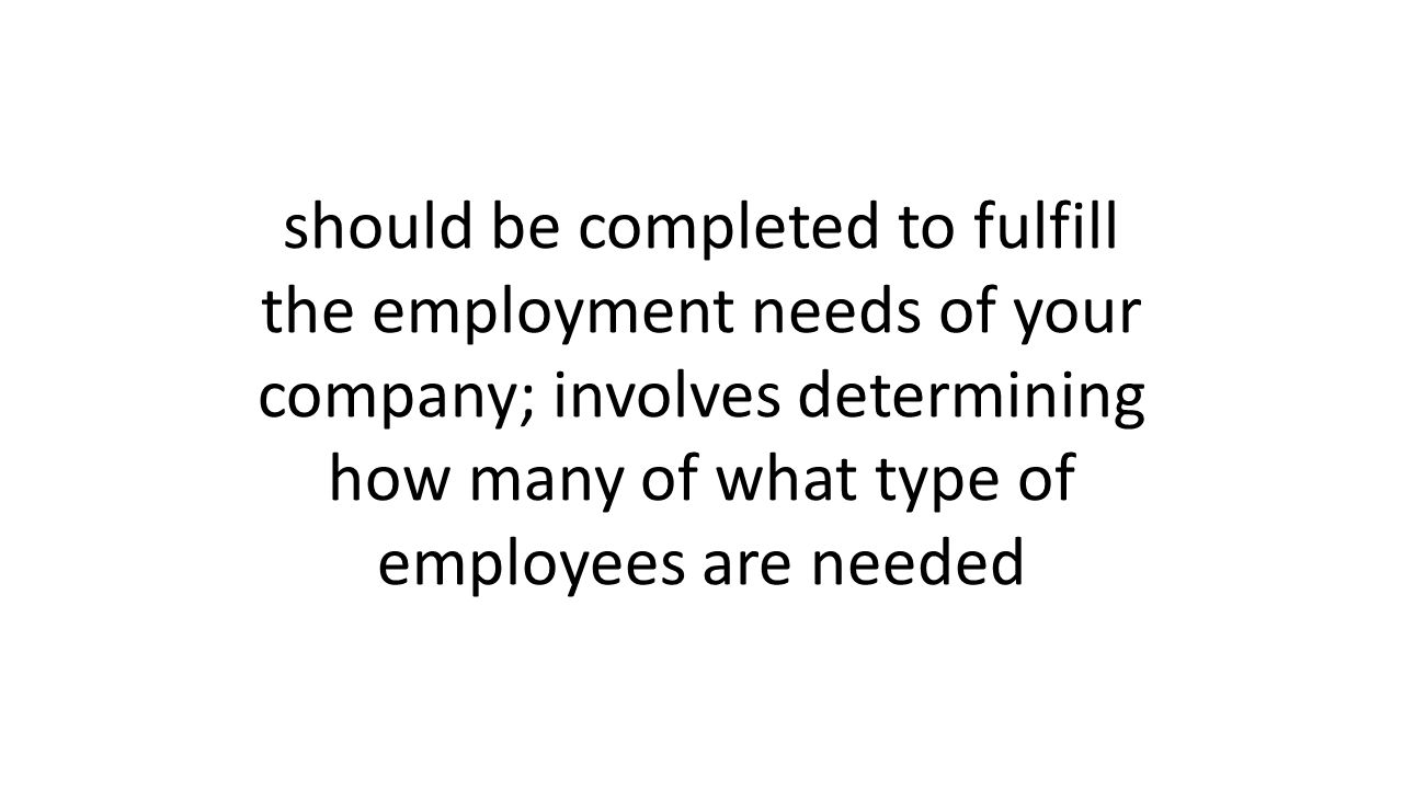 should be completed to fulfill the employment needs of your company; involves determining how many of what type of employees are needed